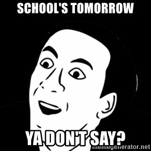 you don't say meme - School's tomorrow Ya don't say?