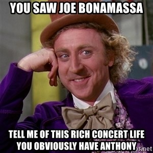 Willy Wonka - You saw Joe Bonamassa Tell me of this rich concert life you obviously have anthony