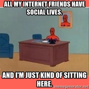 Masturbating Spider-Man - all my internet friends have social lives. and i'm just kind of sitting here.