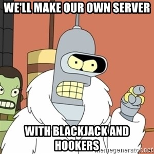 bender blackjack and hookers - We'll make our own server With blackjack and hookers