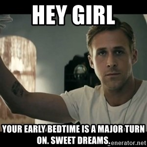 ryan gosling hey girl - Hey girl Your early bedtime is a major turn on. Sweet dreams.