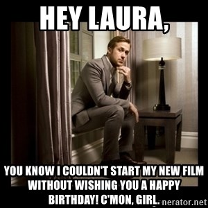 Ryan Gosling Birthday - hey laura, you know i couldn't start my new film without wishing you a happy birthday! c'mon, girl.