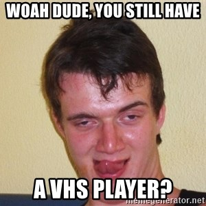 [10] guy meme - woah dude, you still have a vhs player?
