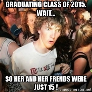 Sudden clarity clarence - GRADUATING CLASS OF 2015. WAIT... SO HER AND HER FRENDS WERE JUST 15 !