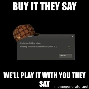 Scumbag Steam - buy it they say we'll play it with you they say