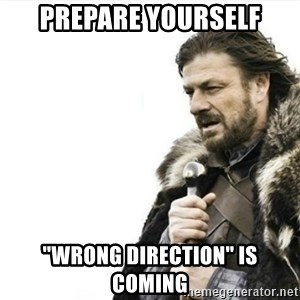 "Prepare yourself - Prepare yourself ""wrong direction"" is coming"