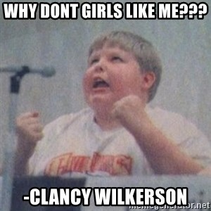 The Fotographing Fat Kid  - WHY DONT GIRLS LIKE ME???  -Clancy wilkerson