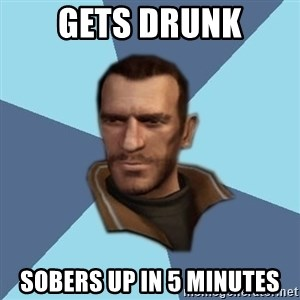 Niko - gets drunk sobers up in 5 minutes
