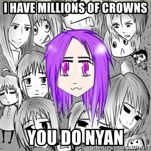 sociotaku - I HAVE MILLIONS OF CROWNS YOU DO NYAN