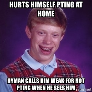 Bad Luck Brian - hurts himself pting at home hyman calls him weak for not pting when he sees him