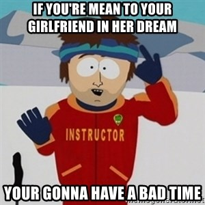 SouthPark Bad Time meme - if you're mean to your girlfriend in her dream your gonna have a bad time
