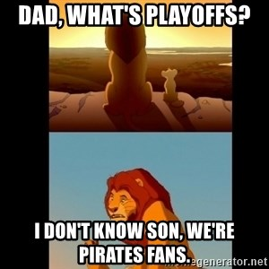 Lion King Shadowy Place - Dad, what's Playoffs? I Don't know son, we're Pirates fans.