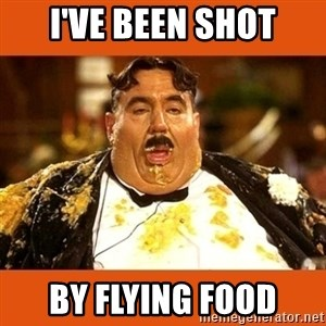 Fat Guy - I'VE BEEN SHOT BY FLYING FOOD