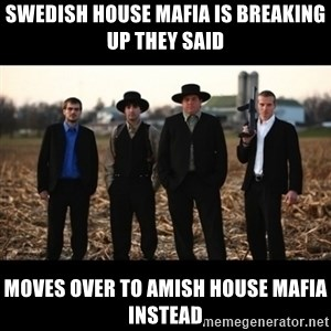 Amish Mafia - swedish house mafia is breaking up they said moves over to amish house mafia instead