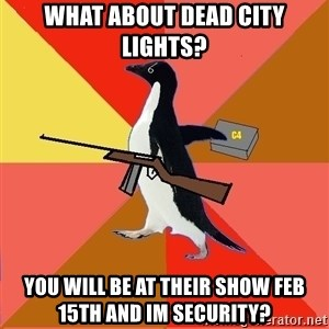 Socially Fed Up Penguin - What about dead city lights? you will be at their show feb 15th and im security?