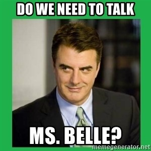 Mr.Big - Do we need to talk Ms. Belle?