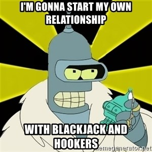 Bender IMHO - I'm gonna start my own relationship with blackjack and hookers