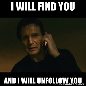 liam neeson taken - I WILL FIND YOU  AND I WILL UNFOLLOW YOU