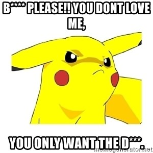 Pikachu - b**** please!! you dont love me, you only want the D***.
