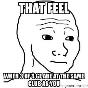 That Feel Guy - that feel when 3 of 4 gf are at the same club as you