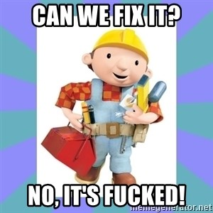 bob the builder - Can we fix it? NO, it's fucked!