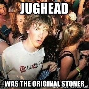 -Sudden Clarity Clarence - Jughead was the original stoner