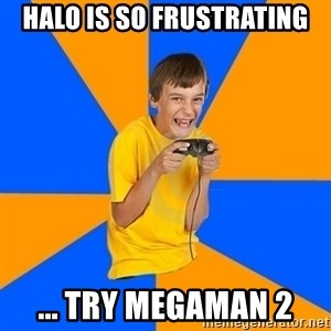 Annoying Gamer Kid - Halo is so frustrating ... try megaman 2