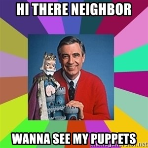 mr rogers  - HI THERE NEIGHBOR  WANNA SEE MY PUPPETS