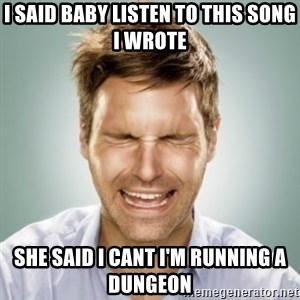 First World Problems Man - i said baby listen to this song i wrote she said i cant i'm running a dungeon