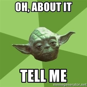 Advice Yoda Gives - oH, ABOUT IT TELL ME
