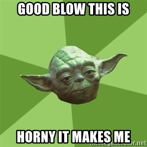 Advice Yoda Gives - good blow this is horny it makes me
