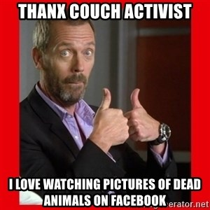 Dr. House approves  - thanx couch activist i love watching pictures of dead animals on facebook