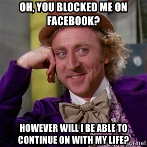 Willy Wonka - oh, you blocked me on Facebook?  however will i be able to continue on with my life?