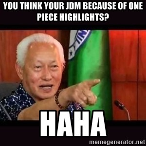 ALFREDO LIM MEME - You think your JDM because of one piece highlights? Haha