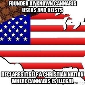 Scumbag America - founded by known cannabis users and deists  declares itself a christian nation where cannabis is illegal