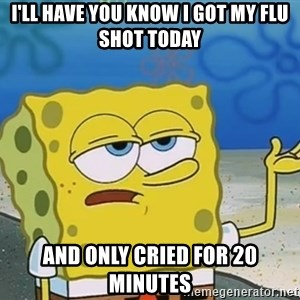 I'll have you know Spongebob - i'll have you know i got my flu shot today and only cried for 20 minutes