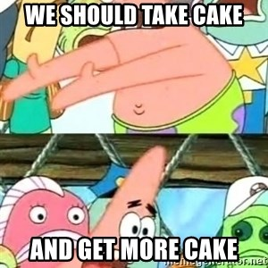 Push it Somewhere Else Patrick - WE SHOULD TAKE CAKE AND GET MORE CAKE