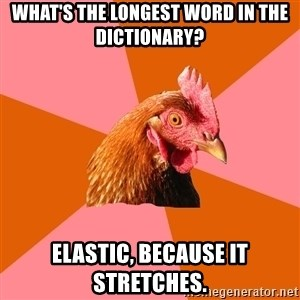 Anti Joke Chicken - What's the longest word in the dictionary? elastic, because it stretches.