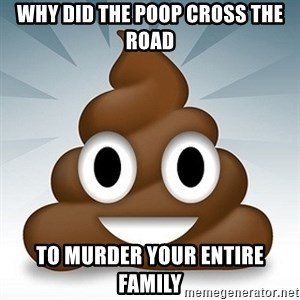 Facebook :poop: emoticon - wHY DID THE POOP CROSS THE ROAD TO MURDER YOUR ENTIRE FAMILY