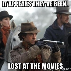 Sherlock Holmes - It appears they've been.. Lost at the movies