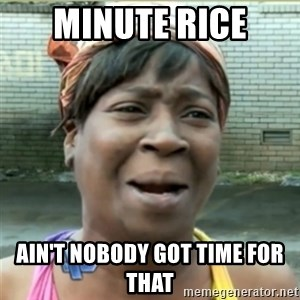 Ain't Nobody got time fo that - minute rice ain't nobody got time for that