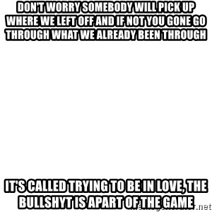 Blank Meme - Don't worry somebody will pick up where we left off and if not you gone go through what we already been through it's called trying to be in LOVE, the bullshyt is apart of the game