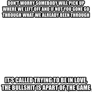 Blank Meme - Don't worry somebody will pick up where we left off and if not you gone go through what we already been through it's called trying to be in LOVE, the bullshit is apart of the game