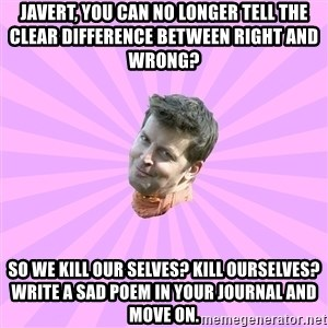 Sassy Gay Friend - Javert, you can no longer tell the clear difference between right and wrong? so we kill our selves? KILL OURSELVES? write a sad poem in your journal and move on.