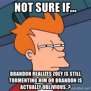 Futurama Fry - not sure if... brandon realizes zoey is still tormenting him or brandon is actually oblivious..?
