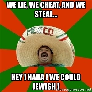 Successful Mexican - we lie, we cheat, and we steal... hey ! haha ! we could jewish !