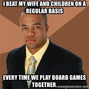 Successful Black Man - i beat my wife and children on a regular basis every time we play board games together.