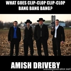 Amish Mafia - What goes clip-clop clip-clop bang bang bang? Amish driveby