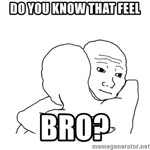 I know that feel bro blank - Do you know that feel Bro?