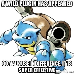 Blastoise - A wilD plugin has appeared GO VALK USE INDIFFERENCE. It is super effective